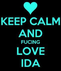 Poster: KEEP CALM AND FUCING LOVE IDA