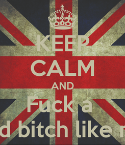 Poster: KEEP CALM AND Fuck a  Bad bitch like me