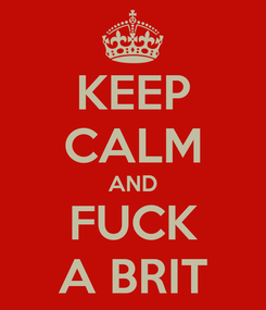 Poster: KEEP CALM AND FUCK A BRIT
