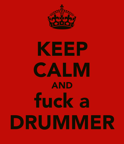 Poster: KEEP CALM AND fuck a DRUMMER