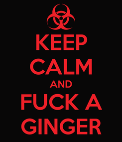 Poster: KEEP CALM AND FUCK A GINGER