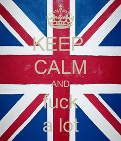 Poster: KEEP  CALM AND fuck a lot
