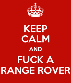 Poster: KEEP CALM AND FUCK A RANGE ROVER