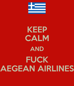 Poster: KEEP CALM AND FUCK AEGEAN AIRLINES