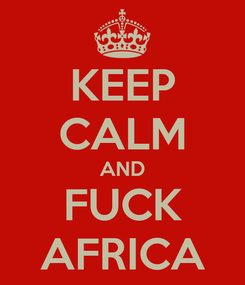 Poster: KEEP CALM AND FUCK AFRICA