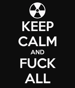 Poster: KEEP CALM AND FUCK ALL
