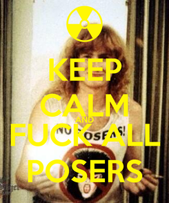 Poster: KEEP CALM AND FUCK ALL POSERS