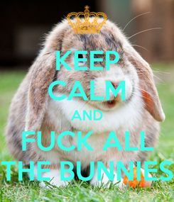 Poster: KEEP CALM AND FUCK ALL THE BUNNIES