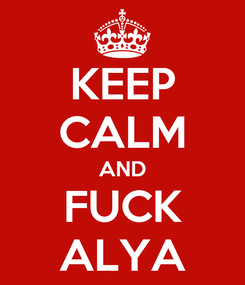 Poster: KEEP CALM AND FUCK ALYA