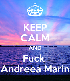 Poster: KEEP CALM AND Fuck  Andreea Marin