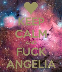 Poster: KEEP CALM AND FUCK ANGELIA