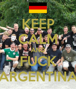 Poster: KEEP CALM AND FUCK ARGENTINA