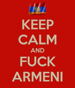 Poster: KEEP CALM AND FUCK ARMENI