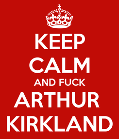 Poster: KEEP CALM AND FUCK ARTHUR  KIRKLAND