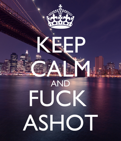 Poster: KEEP CALM AND FUCK  ASHOT