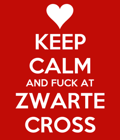 Poster: KEEP CALM AND FUCK AT ZWARTE CROSS