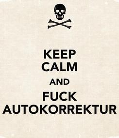 Poster: KEEP CALM AND FUCK AUTOKORREKTUR
