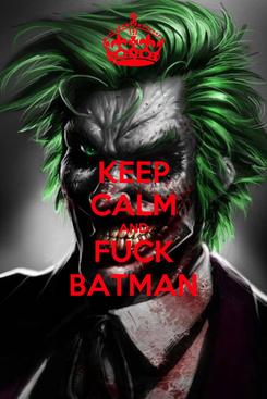 Poster: KEEP CALM AND FUCK BATMAN