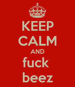 Poster: KEEP CALM AND fuck  beez