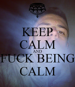 Poster: KEEP CALM AND FUCK BEING CALM