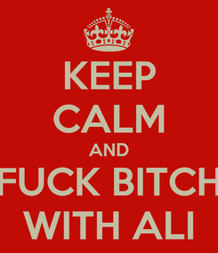 Poster: KEEP CALM AND FUCK BITCH WITH ALI