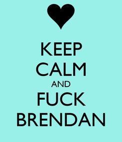 Poster: KEEP CALM AND FUCK BRENDAN