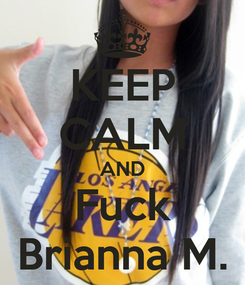 Poster: KEEP CALM AND Fuck Brianna M.