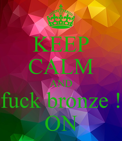 Poster: KEEP CALM AND fuck bronze ! ON