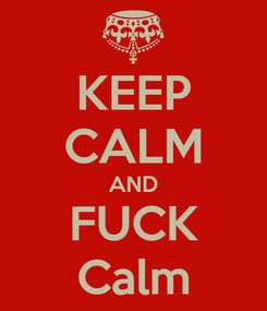 Poster: KEEP CALM AND FUCK Calm