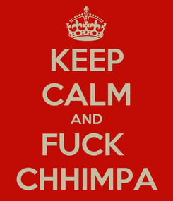 Poster: KEEP CALM AND FUCK  CHHIMPA