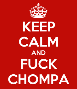 Poster: KEEP CALM AND FUCK CHOMPA