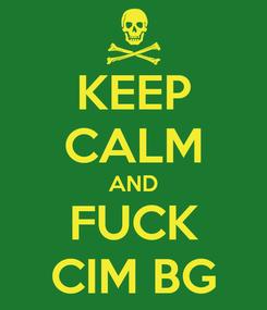Poster: KEEP CALM AND FUCK CIM BG