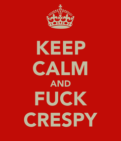 Poster: KEEP CALM AND FUCK CRESPY