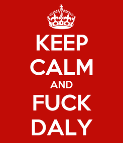 Poster: KEEP CALM AND FUCK DALY