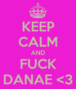 Poster: KEEP CALM AND FUCK DANAE <3