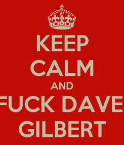 Poster: KEEP CALM AND FUCK DAVE  GILBERT