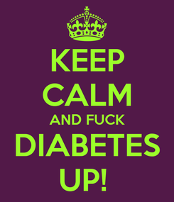 Poster: KEEP CALM AND FUCK DIABETES UP!