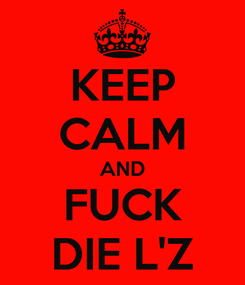 Poster: KEEP CALM AND FUCK DIE L'Z