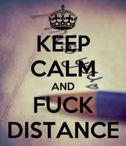 Poster: KEEP CALM AND FUCK DISTANCE