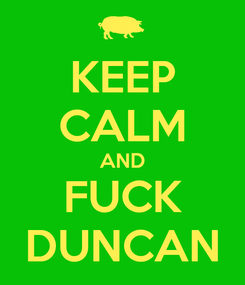 Poster: KEEP CALM AND FUCK DUNCAN