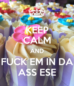 Poster: KEEP CALM AND FUCK EM IN DA ASS ESE