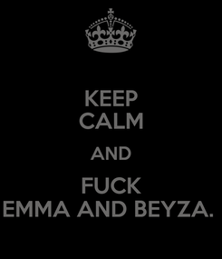 Poster: KEEP CALM AND FUCK EMMA AND BEYZA.