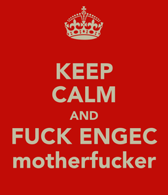 Poster: KEEP CALM AND FUCK ENGEC motherfucker