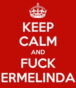 Poster: KEEP CALM AND FUCK ERMELINDA