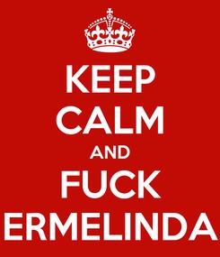 Poster: KEEP CALM AND FUCK ERMELINDA