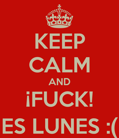 Poster: KEEP CALM AND ¡FUCK! ES LUNES :(