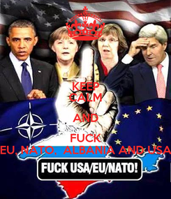Poster: KEEP CALM AND FUCK EU, NATO,  ALBANIA AND USA