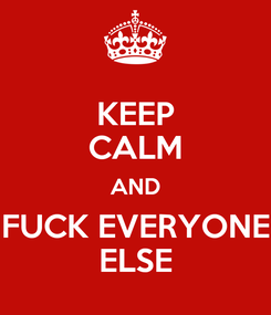 Poster: KEEP CALM AND FUCK EVERYONE ELSE