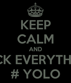 Poster: KEEP CALM AND FUCK EVERYTHING # YOLO