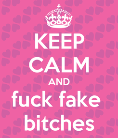 Poster: KEEP CALM AND fuck fake  bitches